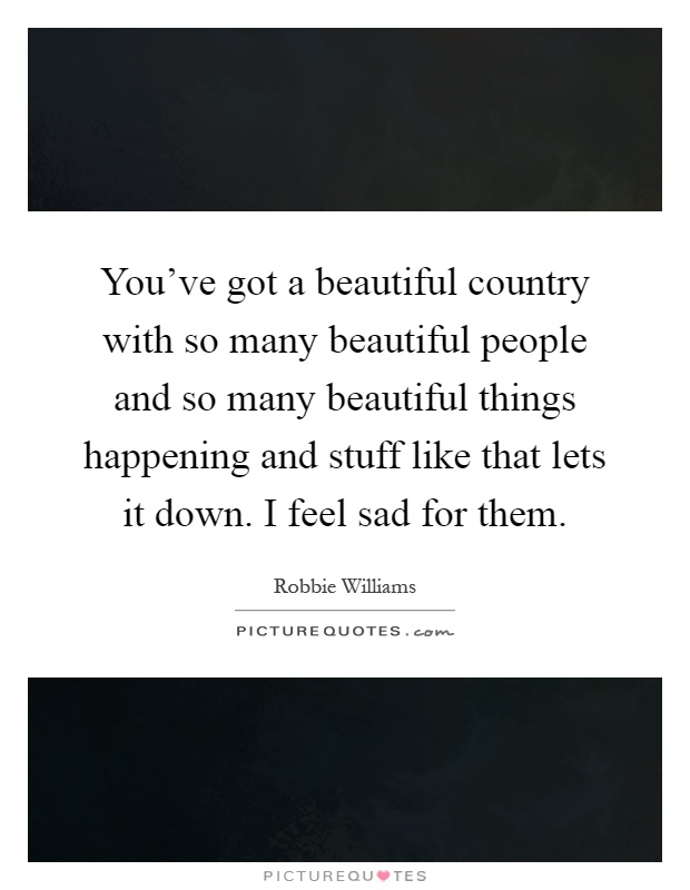 You've got a beautiful country with so many beautiful people and so many beautiful things happening and stuff like that lets it down. I feel sad for them Picture Quote #1