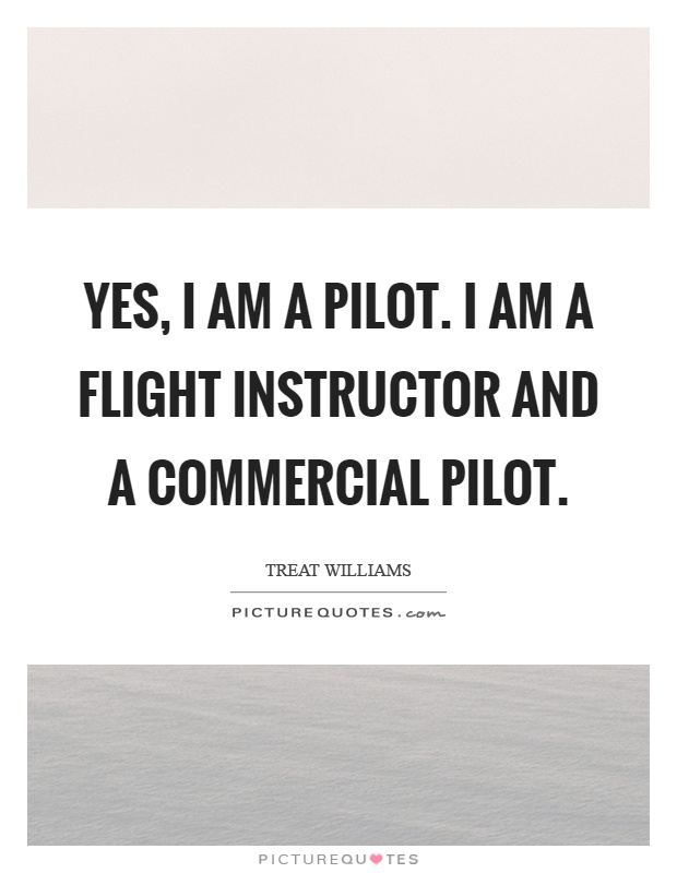 Yes, I am a pilot. I am a flight instructor and a commercial pilot Picture Quote #1