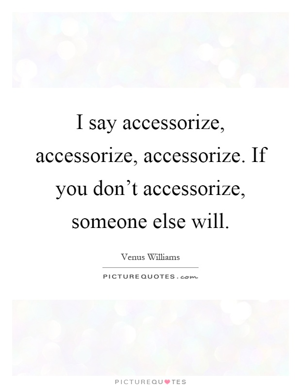 I say accessorize, accessorize, accessorize. If you don't accessorize, someone else will Picture Quote #1