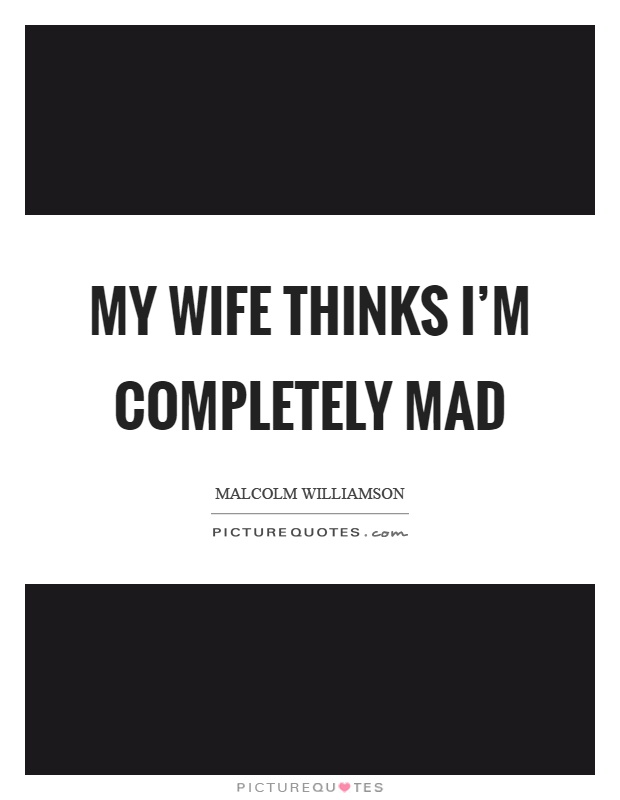 My wife thinks I'm completely mad Picture Quote #1