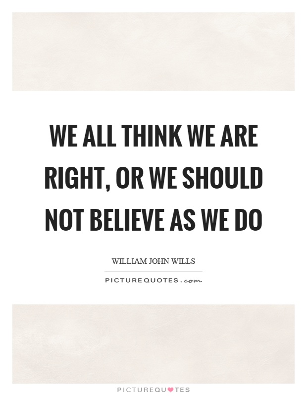 We all think we are right, or we should not believe as we do Picture Quote #1