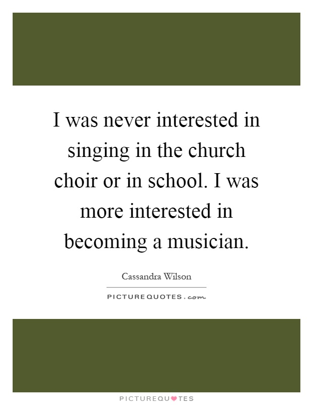 I was never interested in singing in the church choir or in school. I was more interested in becoming a musician Picture Quote #1