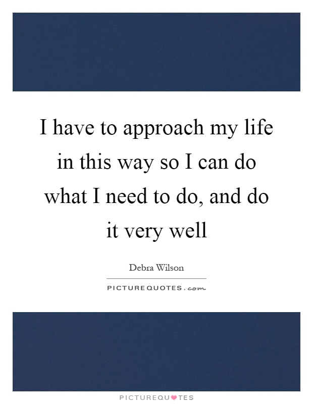 I have to approach my life in this way so I can do what I need to do, and do it very well Picture Quote #1
