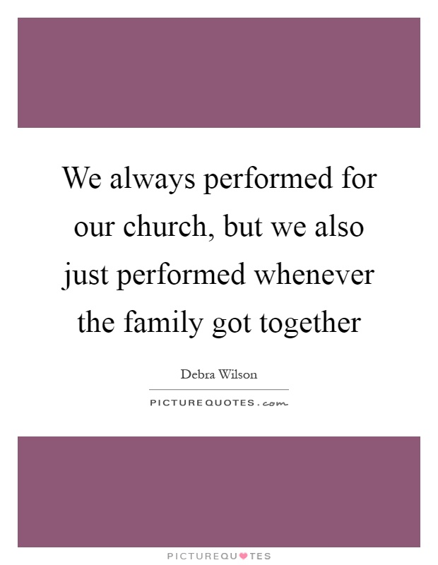 We always performed for our church, but we also just performed whenever the family got together Picture Quote #1