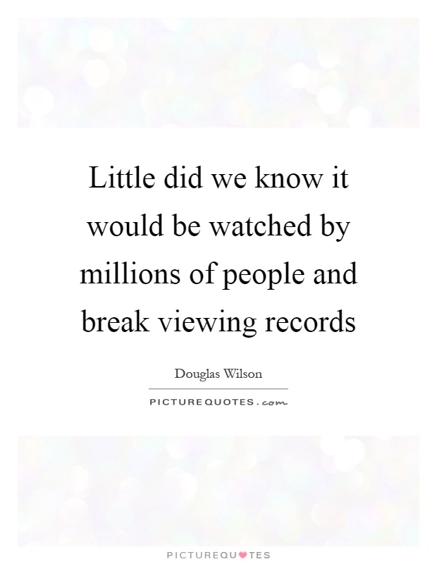 Little did we know it would be watched by millions of people and break viewing records Picture Quote #1