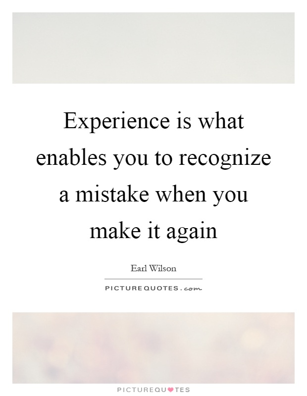 Experience is what enables you to recognize a mistake when you make it again Picture Quote #1