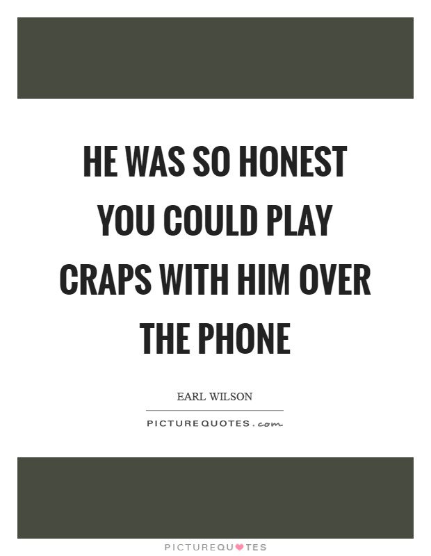 He was so honest you could play craps with him over the phone Picture Quote #1