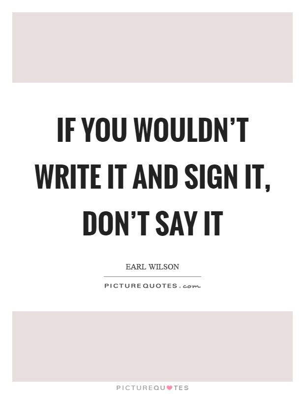 If you wouldn't write it and sign it, don't say it Picture Quote #1