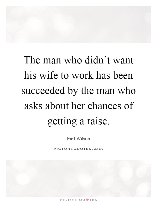 The man who didn't want his wife to work has been succeeded by the man who asks about her chances of getting a raise Picture Quote #1