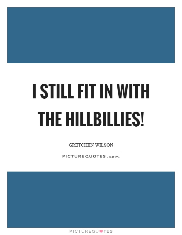 I still fit in with the hillbillies! Picture Quote #1