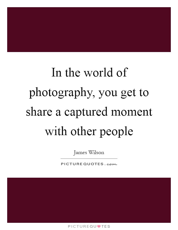 In the world of photography, you get to share a captured moment with other people Picture Quote #1