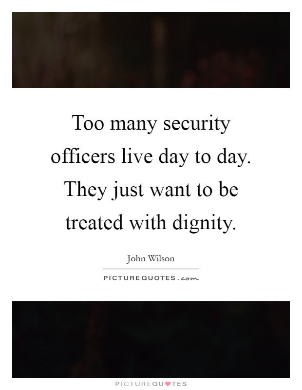 Too many security officers live day to day. They just want to be treated with dignity Picture Quote #1