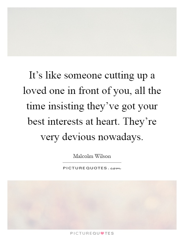 It's like someone cutting up a loved one in front of you, all the time insisting they've got your best interests at heart. They're very devious nowadays Picture Quote #1