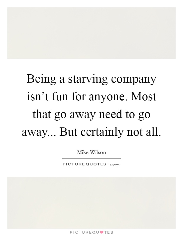 Being a starving company isn't fun for anyone. Most that go away need to go away... But certainly not all Picture Quote #1