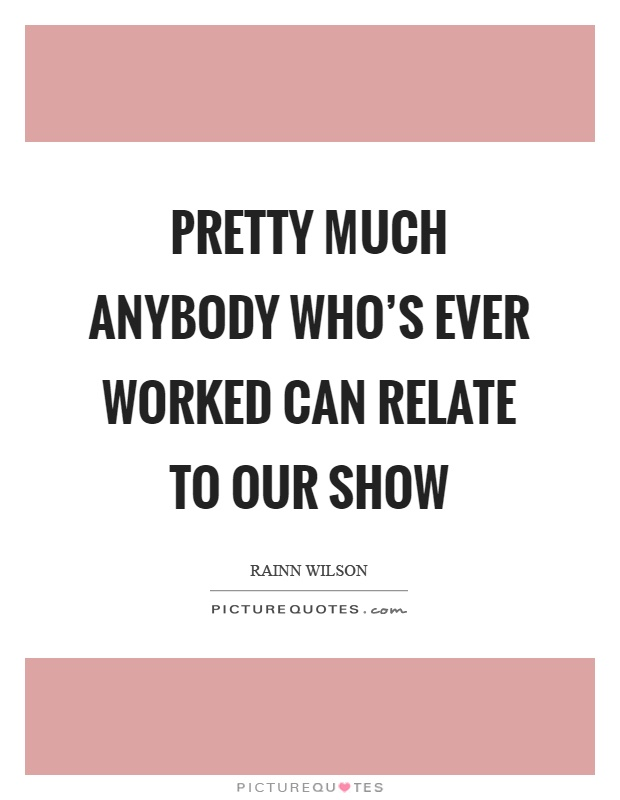 Pretty much anybody who's ever worked can relate to our show Picture Quote #1