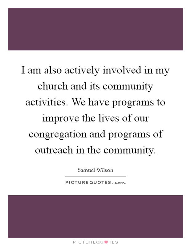 I am also actively involved in my church and its community activities. We have programs to improve the lives of our congregation and programs of outreach in the community Picture Quote #1