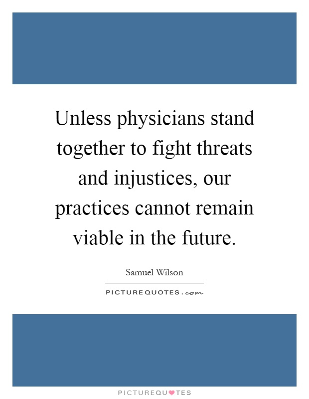 Unless physicians stand together to fight threats and injustices, our practices cannot remain viable in the future Picture Quote #1