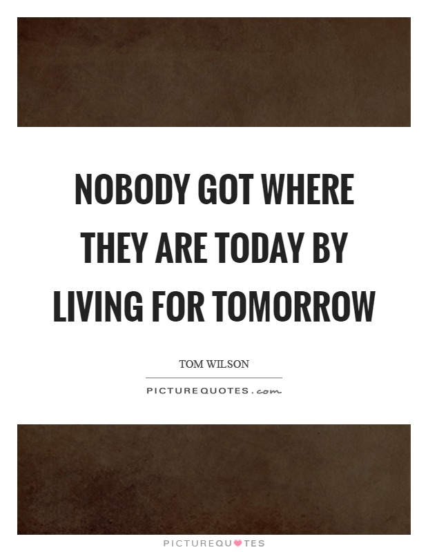 Nobody got where they are today by living for tomorrow Picture Quote #1
