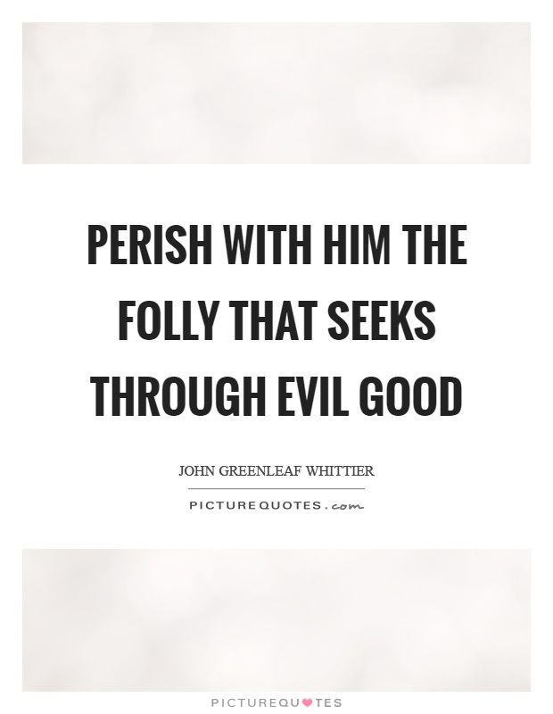 Perish with him the folly that seeks through evil good Picture Quote #1