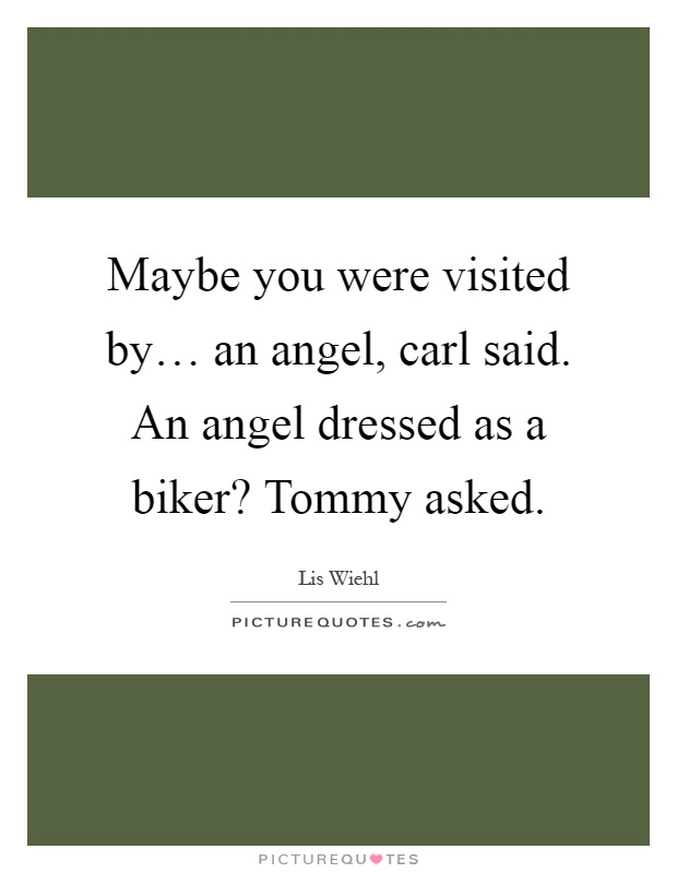 Maybe you were visited by… an angel, carl said. An angel dressed as a biker? Tommy asked Picture Quote #1