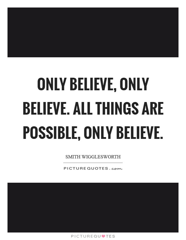 Only believe, only believe. All things are possible, only believe Picture Quote #1