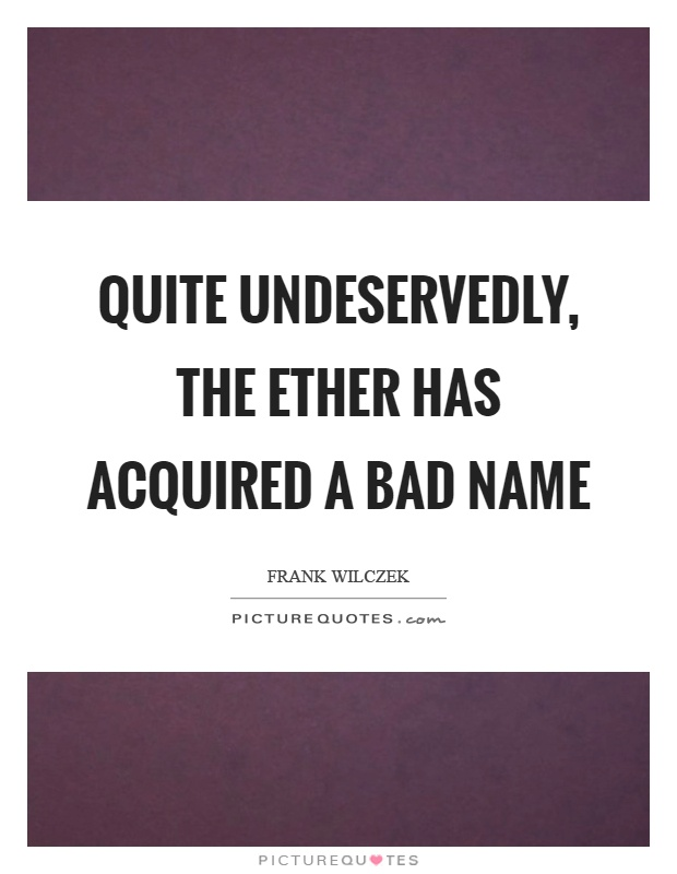 Quite undeservedly, the ether has acquired a bad name Picture Quote #1