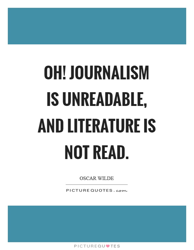 Oh! Journalism is unreadable, and literature is not read Picture Quote #1