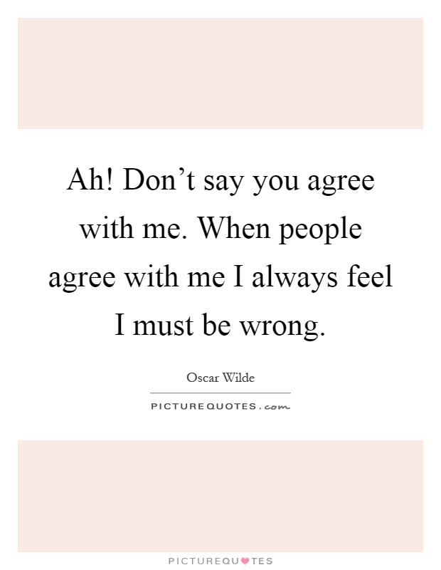 Ah! Don't say you agree with me. When people agree with me I always feel I must be wrong Picture Quote #1