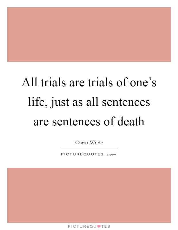 All trials are trials of one's life, just as all sentences are sentences of death Picture Quote #1