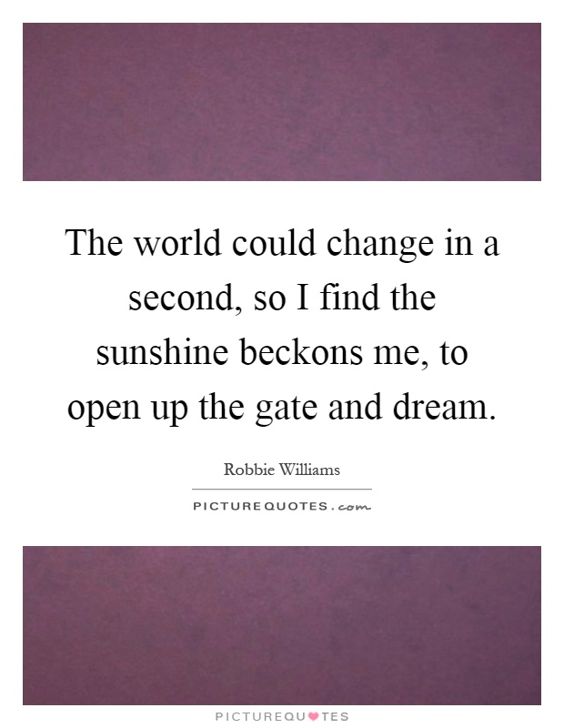 The world could change in a second, so I find the sunshine beckons me, to open up the gate and dream Picture Quote #1