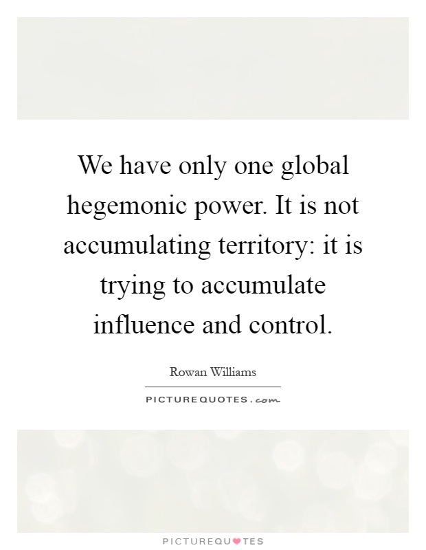 We have only one global hegemonic power. It is not accumulating territory: it is trying to accumulate influence and control Picture Quote #1