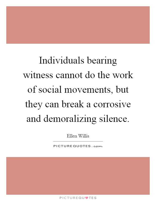 Individuals bearing witness cannot do the work of social movements, but they can break a corrosive and demoralizing silence Picture Quote #1