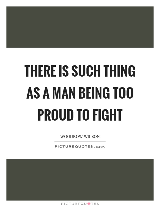 There is such thing as a man being too proud to fight Picture Quote #1