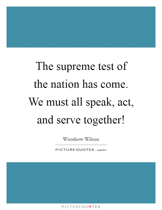 The supreme test of the nation has come. We must all speak, act, and serve together! Picture Quote #1