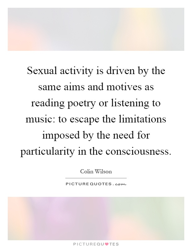 Sexual activity is driven by the same aims and motives as reading poetry or listening to music: to escape the limitations imposed by the need for particularity in the consciousness Picture Quote #1