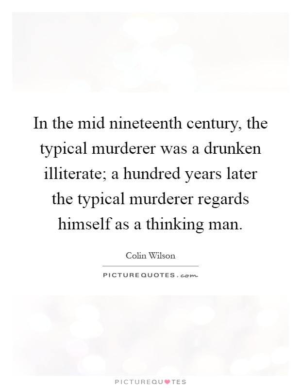 In the mid nineteenth century, the typical murderer was a drunken illiterate; a hundred years later the typical murderer regards himself as a thinking man Picture Quote #1