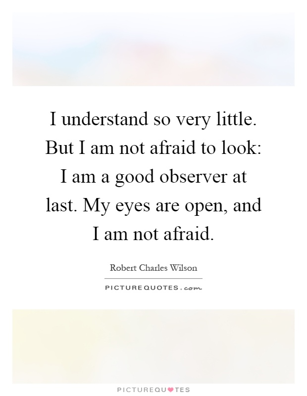 I understand so very little. But I am not afraid to look: I am a good observer at last. My eyes are open, and I am not afraid Picture Quote #1