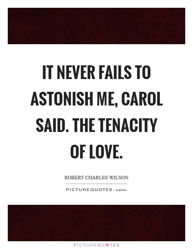 It never fails to astonish me, carol said. The tenacity of love Picture Quote #1