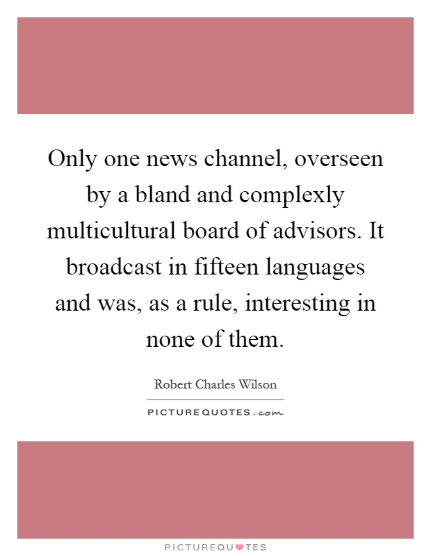 Only one news channel, overseen by a bland and complexly multicultural board of advisors. It broadcast in fifteen languages and was, as a rule, interesting in none of them Picture Quote #1