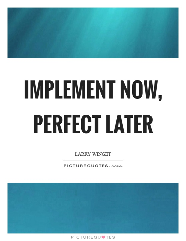 Implement now, perfect later Picture Quote #1
