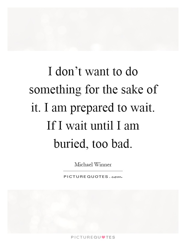 I don't want to do something for the sake of it. I am prepared to wait. If I wait until I am buried, too bad Picture Quote #1