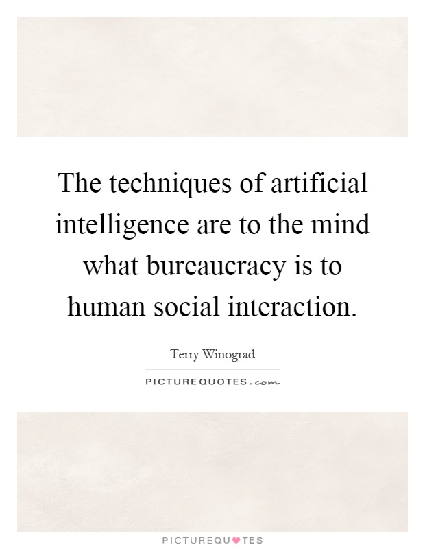 The techniques of artificial intelligence are to the mind what bureaucracy is to human social interaction Picture Quote #1