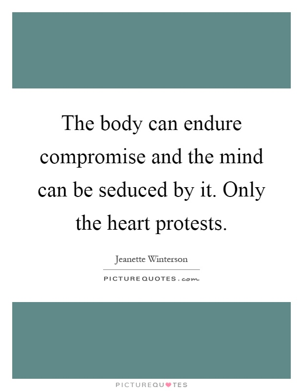 The body can endure compromise and the mind can be seduced by it. Only the heart protests Picture Quote #1