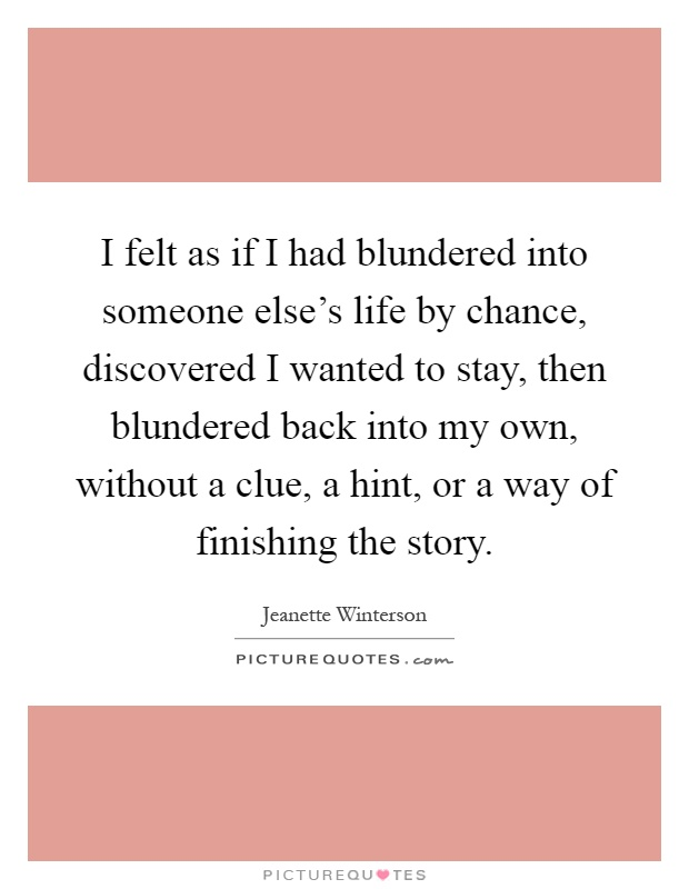 I felt as if I had blundered into someone else's life by chance, discovered I wanted to stay, then blundered back into my own, without a clue, a hint, or a way of finishing the story Picture Quote #1