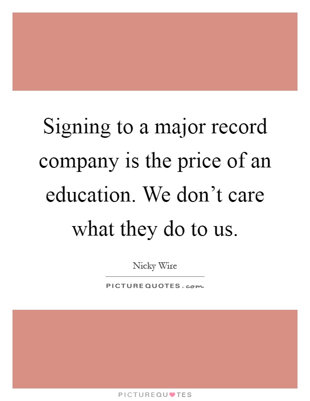 Signing to a major record company is the price of an education. We don't care what they do to us Picture Quote #1