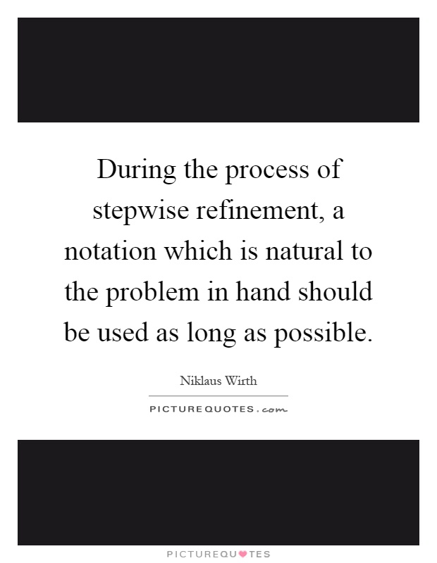 During the process of stepwise refinement, a notation which is natural to the problem in hand should be used as long as possible Picture Quote #1