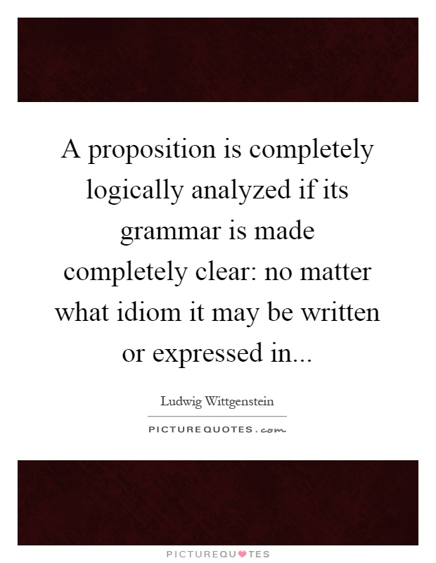 A proposition is completely logically analyzed if its grammar is made completely clear: no matter what idiom it may be written or expressed in Picture Quote #1