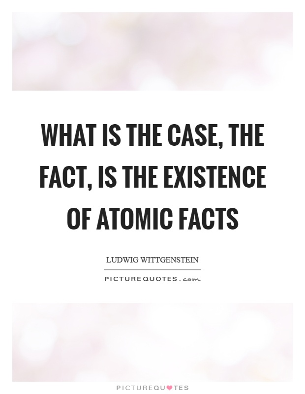 What is the case, the fact, is the existence of atomic facts Picture Quote #1