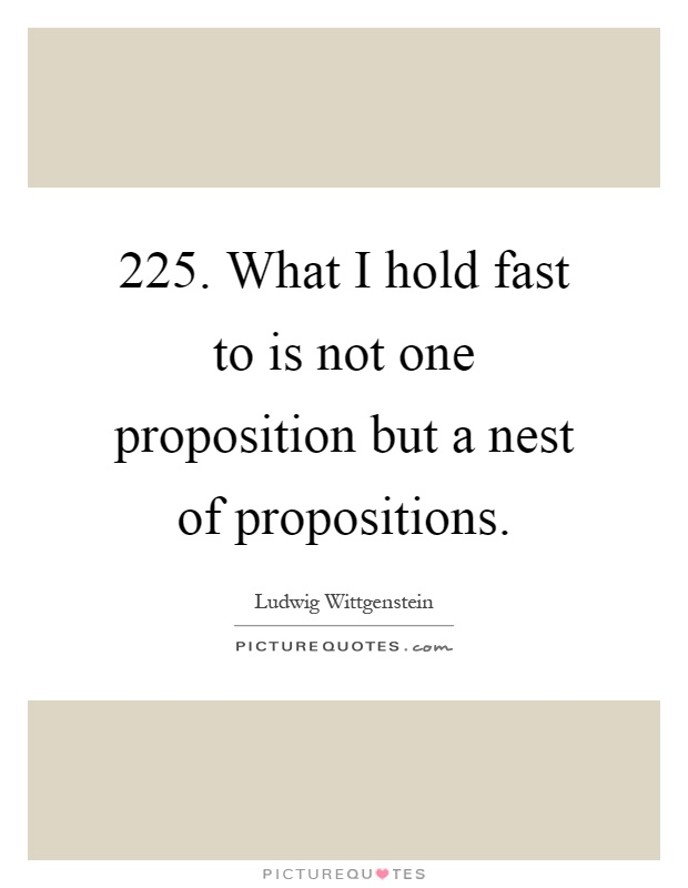 225. What I hold fast to is not one proposition but a nest of propositions Picture Quote #1