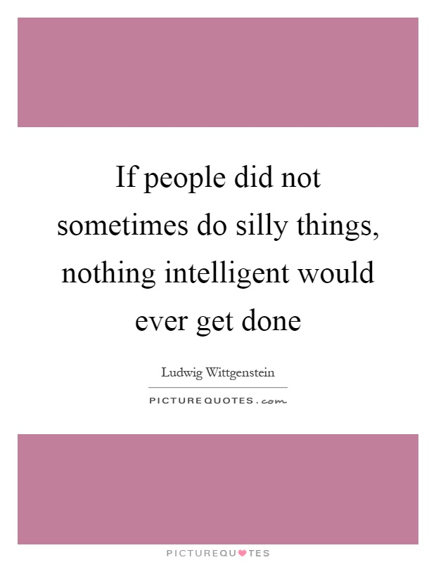 If people did not sometimes do silly things, nothing intelligent would ever get done Picture Quote #1